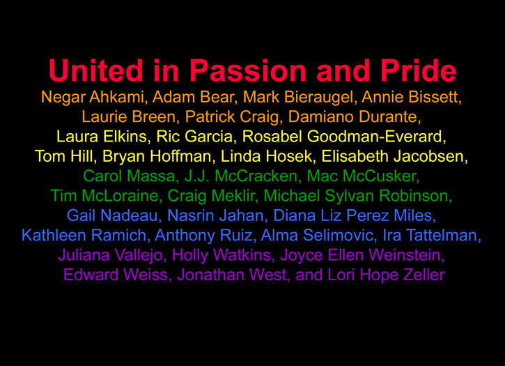'United in Passion and Pride' -Negar Ahkami, Adam Bear, Mark Bieraugel, Annie Bissett, Laurie Breen, Patrick Craig, Damiano Durante, Laura Elkins, Ric Garcia, Rosabel Goodman-Everard, Tom Hill, Bryan Hoffman, Linda Hosek, Elisabeth Jacobsen, Carol Massa, J.J. McCracken, Mac McCusker, Tim McLoraine, Craig Meklir, Michael Sylvan Robinson, Gail Nadeau, Nasrin Jahan, Diana Liz Perez Miles, Kathleen Ramich, Anthony Ruiz, Alma Selimovic, Ira Tattelman, Juliana Vallejo, Holly Watkins, Joyce Ellen Weinstein, Edward Weiss, Jonathan West, and Lori Hope Zeller